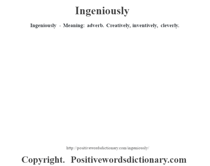 Ingeniously - Meaning: adverb. Creatively, inventively, cleverly.