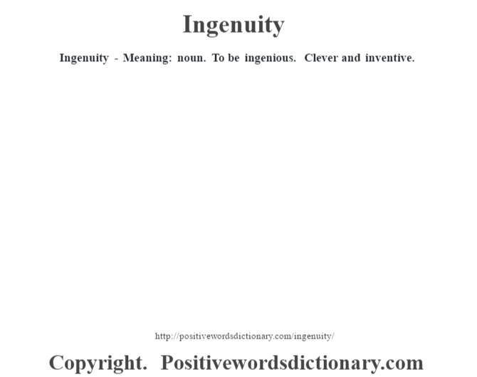 Ingenuity - Meaning: noun. To be ingenious. Clever and inventive.