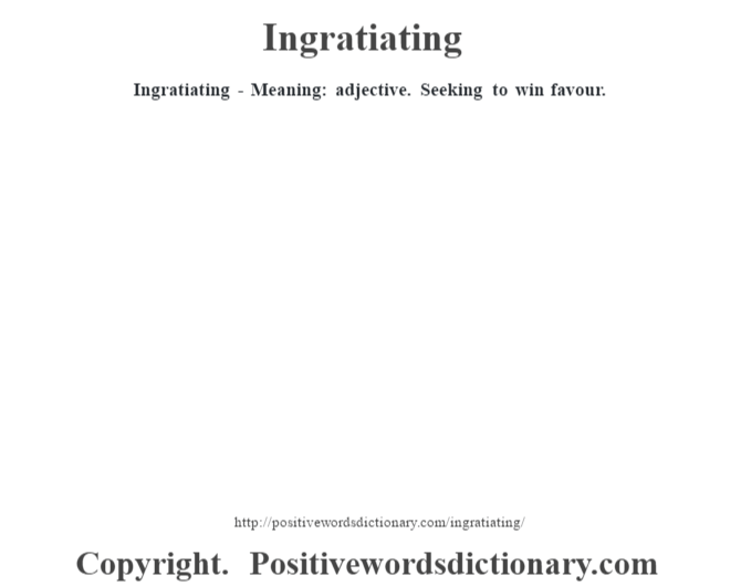 Ingratiating - Meaning: adjective. Seeking to win favour.