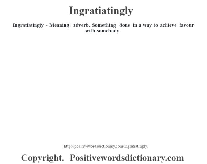Ingratiatingly - Meaning: adverb. Something done in a way to achieve favour with somebody