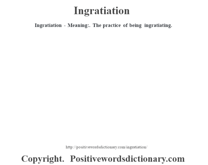 Ingratiation - Meaning:. The practice of being ingratiating.