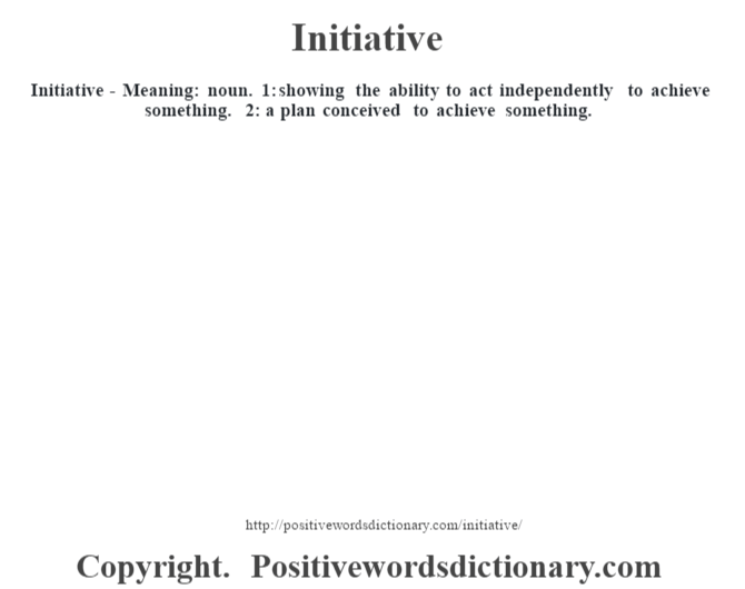 Initiative - Meaning: noun. 1: showing the ability to act independently to achieve something. 2: a plan conceived to achieve something.