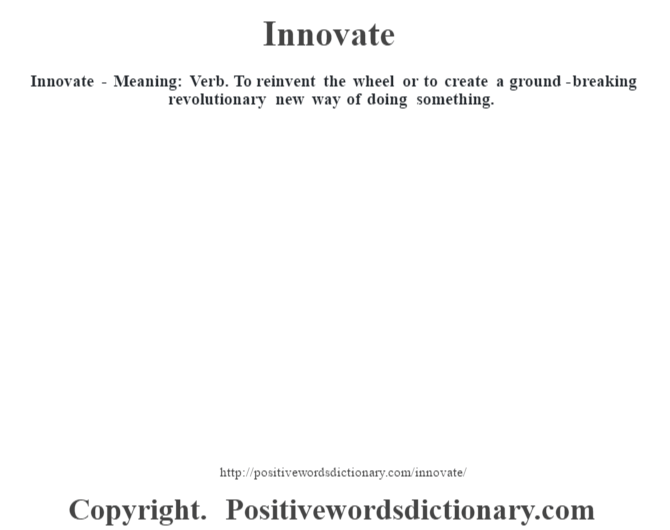 Innovate - Meaning:  Verb. To reinvent the wheel or to create a ground-breaking revolutionary new way of doing something.
