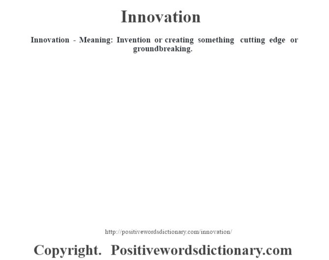 Innovation - Meaning: Invention  or creating something cutting edge or groundbreaking.