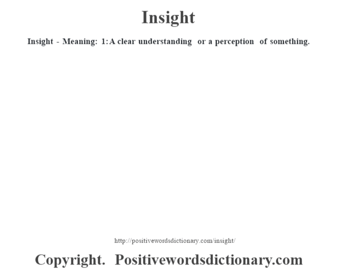 Insight - Meaning: 1: A clear understanding or a perception of something.
