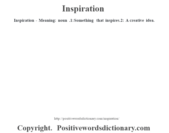 Inspiration - Meaning: noun .1: Something that inspires.2: A creative idea.