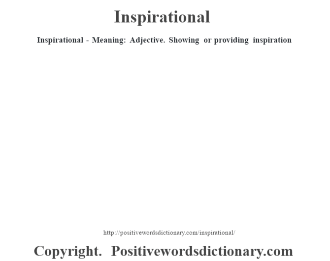 Inspirational - Meaning: Adjective. Showing or providing inspiration