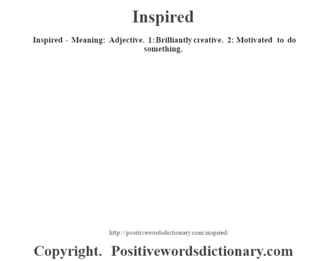 Inspired - Meaning: Adjective. 1: Brilliantly creative. 2: Motivated to do something.