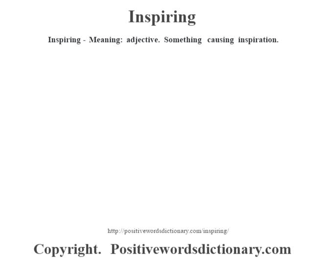 Inspiring - Meaning: adjective. Something causing inspiration.