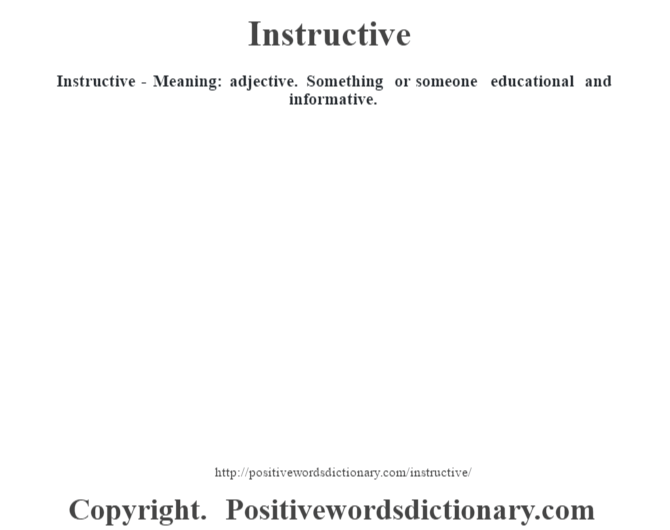 Instructive - Meaning: adjective. Something or someone educational and informative.