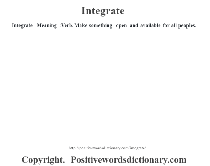 Integrate – Meaning :Verb. Make something open and available for all peoples.