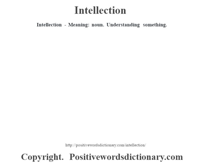 Intellection - Meaning: noun. Understanding something.