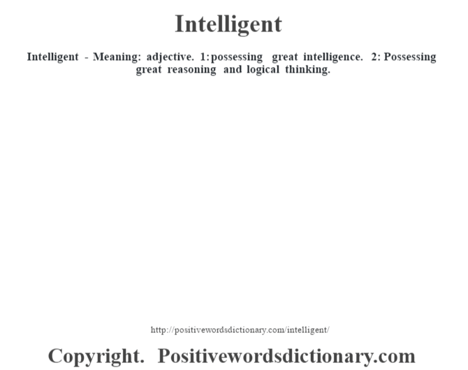 Intelligent - Meaning: adjective. 1: possessing great intelligence. 2: Possessing great reasoning and logical thinking.