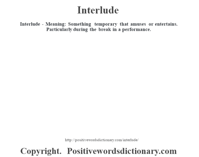 Interlude - Meaning: Something temporary that amuses or entertains.  Particularly during the break in a performance.