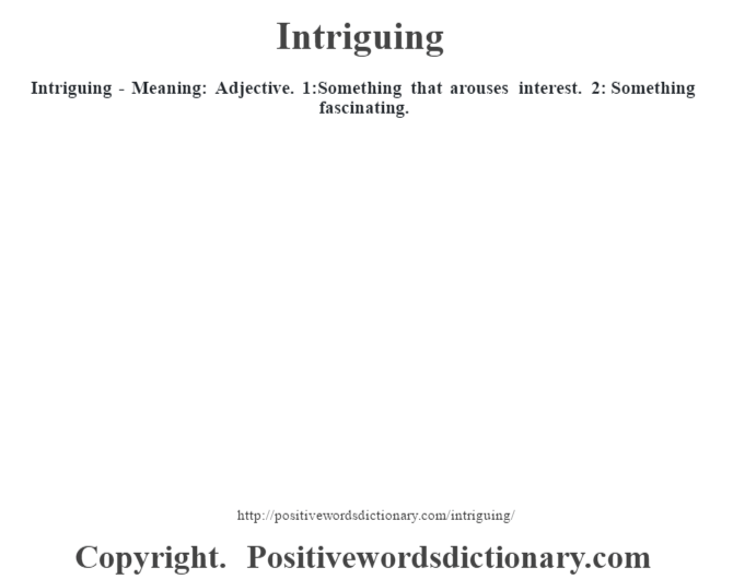 Intriguing - Meaning: Adjective. 1:Something that arouses interest. 2: Something fascinating.