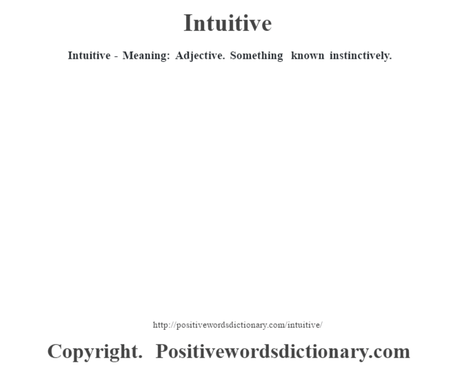 Intuitive - Meaning: Adjective.  Something known instinctively.