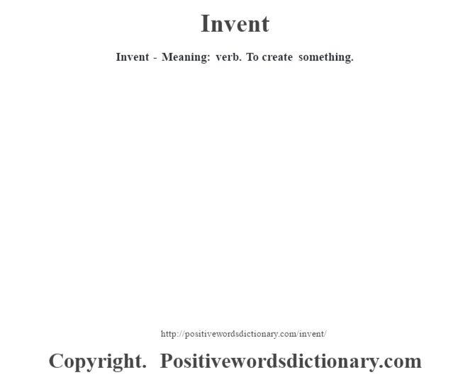 Invent - Meaning: verb. To create something.