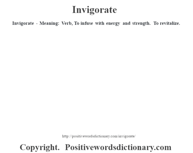 Invigorate - Meaning: Verb, To infuse with energy and strength. To revitalize.