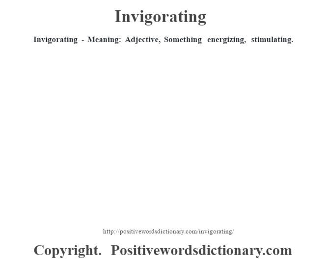 Invigorating - Meaning: Adjective, Something energizing, stimulating.