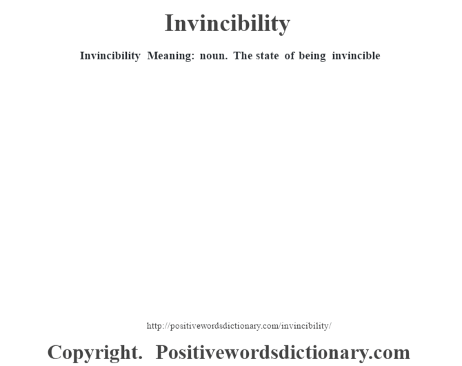 Invincibility – Meaning: noun. The state of being invincible