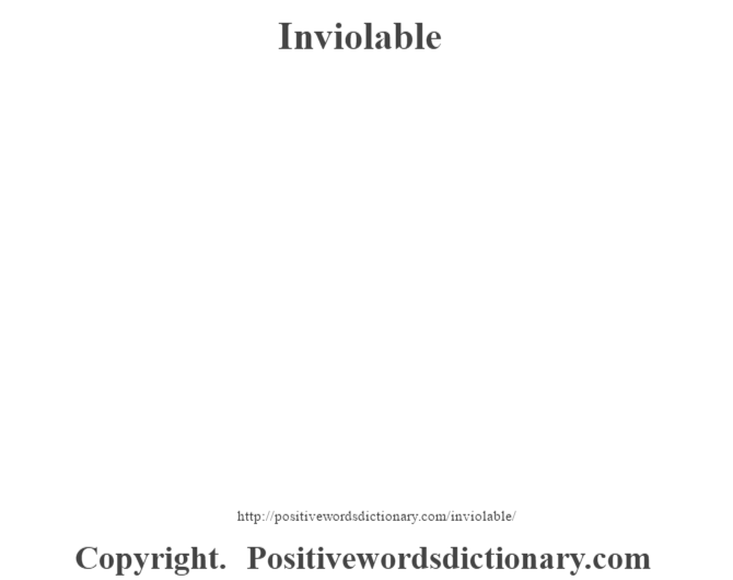 Inviolable - Meaning: Adjective. 1: Secure. Incapable of being breached or unbreakable.