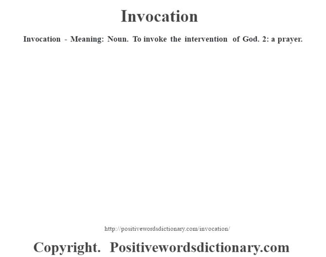 Invocation - Meaning: Noun. To invoke the intervention of God. 2: a prayer.