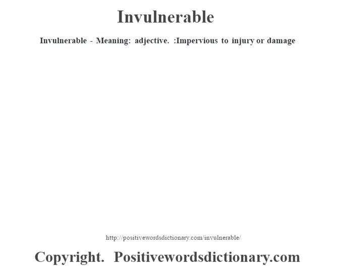 Invulnerable - Meaning: adjective. :Impervious to injury or damage