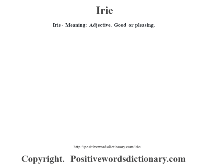 Irie - Meaning: Adjective. Good or pleasing.