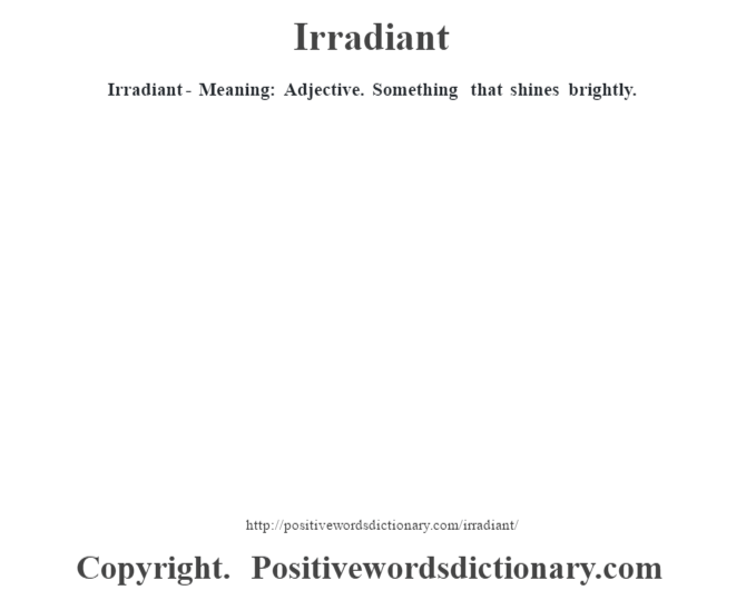 Irradiant - Meaning: Adjective. Something that shines brightly.