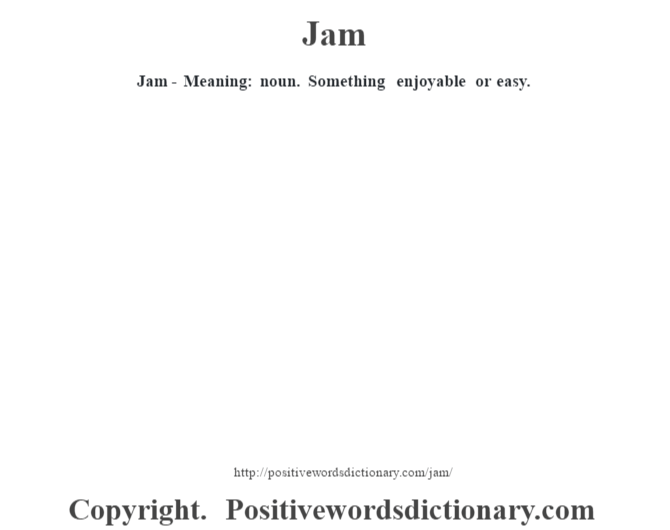 Jam - Meaning: noun. Something enjoyable or easy.