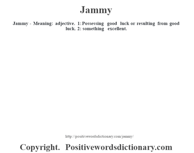 Jammy - Meaning: adjective. 1: Possessing good luck or resulting from good luck. 2: something excellent.