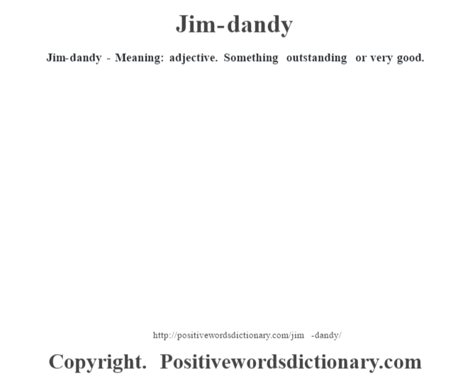 Jim-dandy - Meaning: adjective. Something outstanding or very good.
