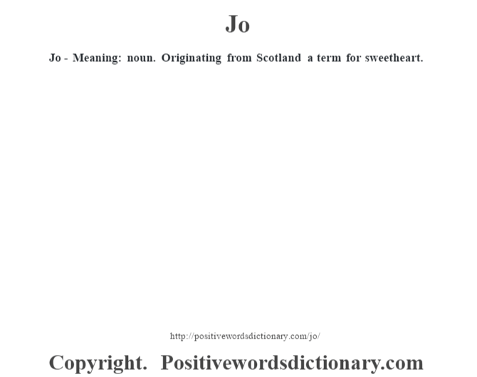 Jo - Meaning: noun. Originating from Scotland a term for sweetheart.