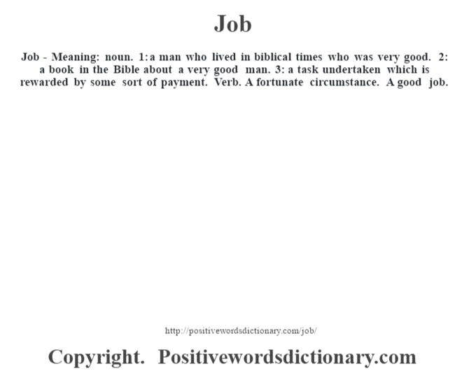 Job - Meaning: noun. 1: a man who lived in biblical times who was very good. 2: a book in the Bible about a very good man. 3: a task undertaken which is rewarded by some sort of payment. Verb. A fortunate circumstance. A good job.