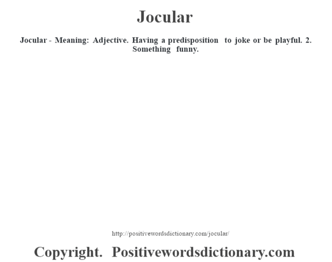 Jocular - Meaning: Adjective. Having a predisposition to joke or be playful.  2. Something funny.