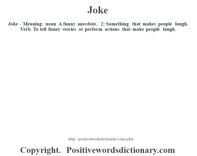 Joke - Meaning: noun A funny anecdote. 2: Something that makes people laugh. Verb. To tell funny stories or perform actions that make people laugh.