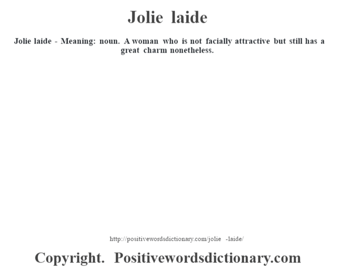 Jolie laide - Meaning: noun. A woman who is not facially attractive but still has a great charm nonetheless.