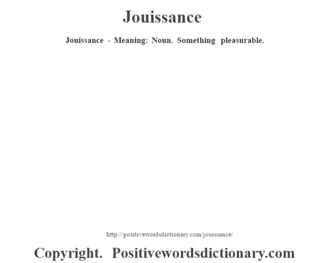 Jouissance - Meaning: Noun. Something pleasurable.