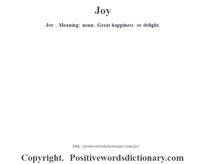 Joy - Meaning: noun. Great happiness or delight.