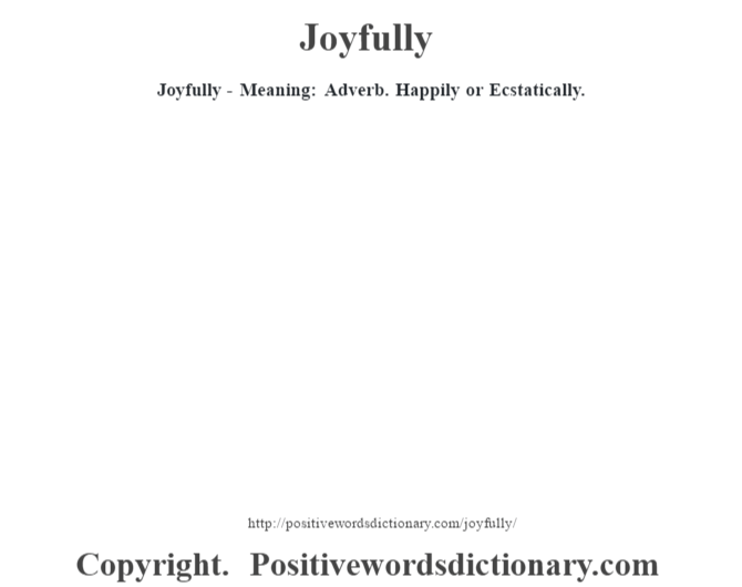 Joyfully - Meaning: Adverb. Happily or Ecstatically.