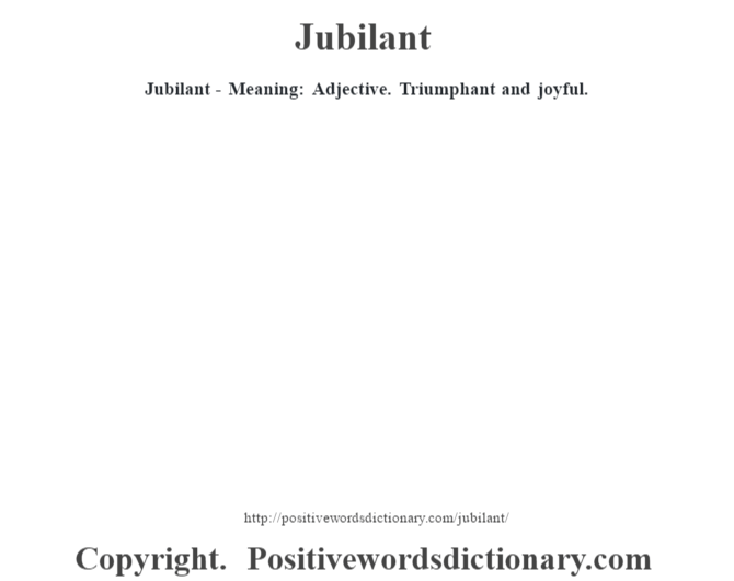 Jubilant - Meaning: Adjective. Triumphant and joyful.