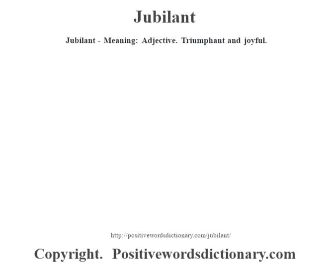 Jubilant - Meaning: Adjective. Triumphant and joyful.