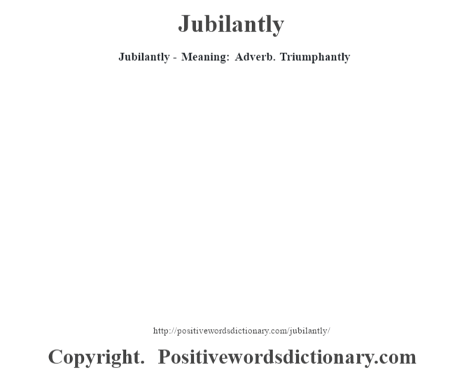 Jubilantly - Meaning: Adverb. Triumphantly