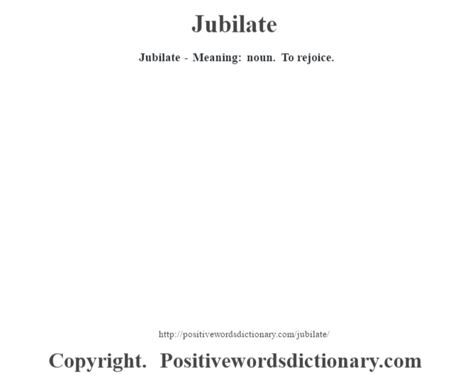 Jubilate - Meaning: noun. To rejoice.