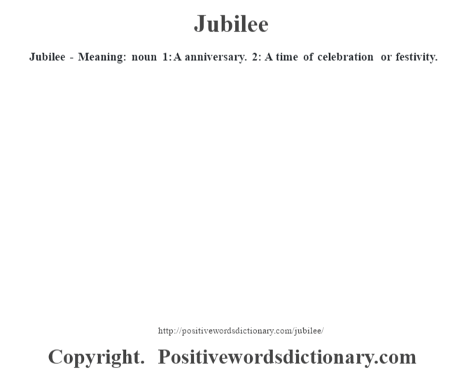 Jubilee - Meaning:  noun 1: A anniversary. 2: A time of celebration or festivity.