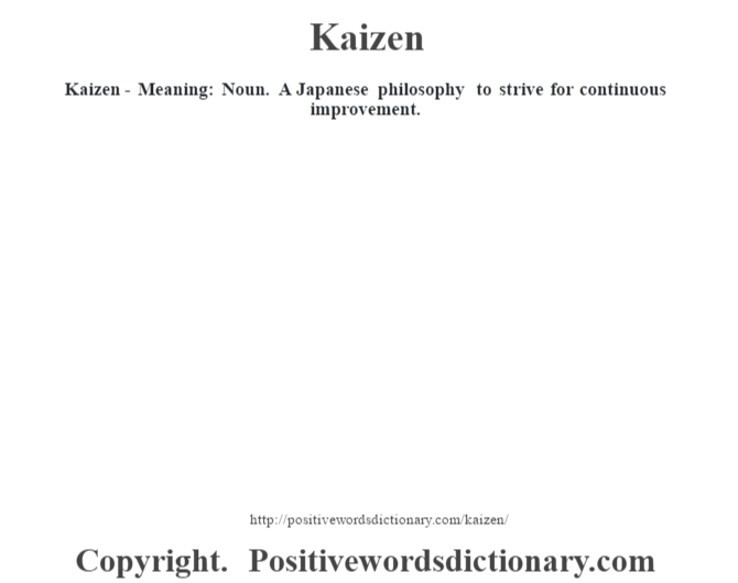 Kaizen - Meaning: Noun.  A Japanese philosophy to strive for continuous improvement.