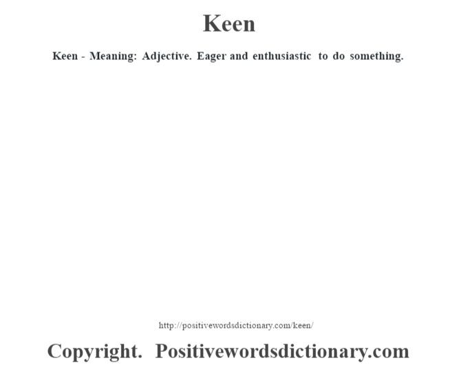 Keen - Meaning: Adjective. Eager and enthusiastic to do something.
