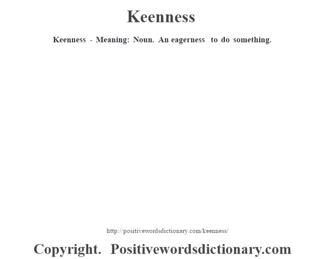 Keenness - Meaning:  Noun. An eagerness to do something.