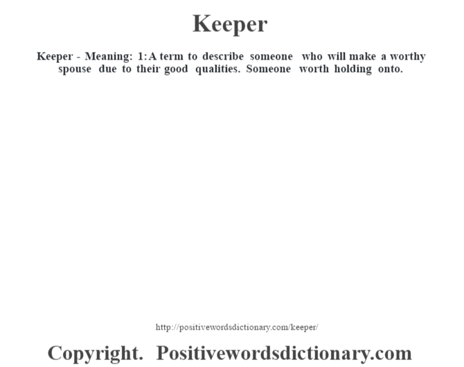 Keeper - Meaning: 1: A term to describe someone who will make a worthy spouse due to their good qualities.  Someone worth holding onto.