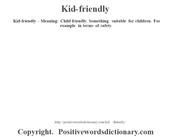 Kid-friendly - Meaning: Child friendly. Something suitable for children. For example in terms of safety.